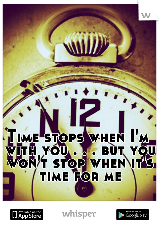 Time stops when I'm with you . . . but you won't stop when it's time for me