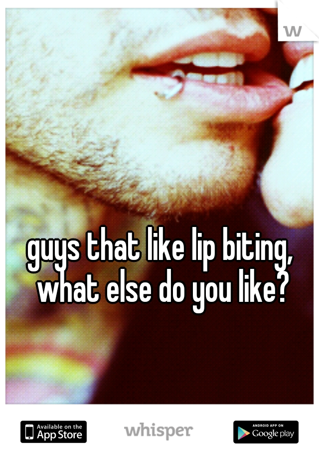 guys that like lip biting, what else do you like?