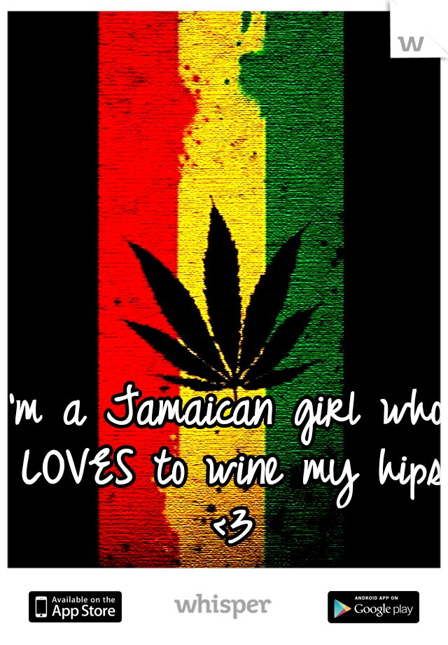 I'm a Jamaican girl who LOVES to wine my hips <3