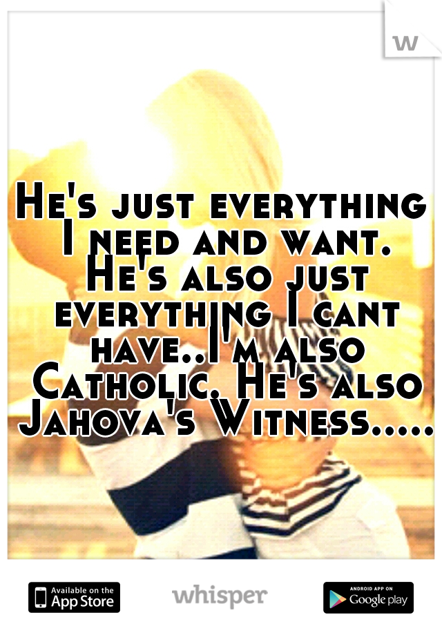 He's just everything I need and want. He's also just everything I cant have..I'm also Catholic. He's also Jahova's Witness.....