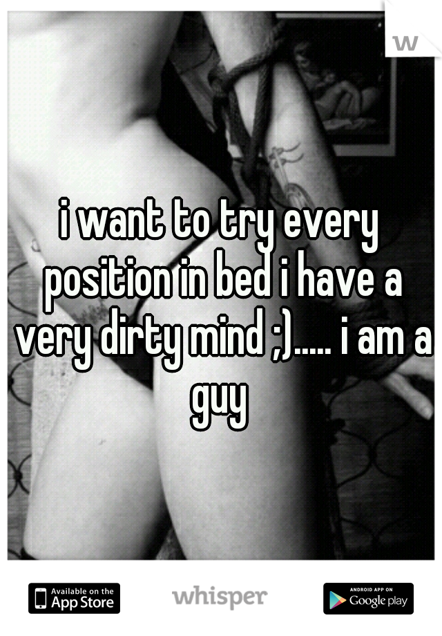 i want to try every position in bed i have a very dirty mind ;)..... i am a guy