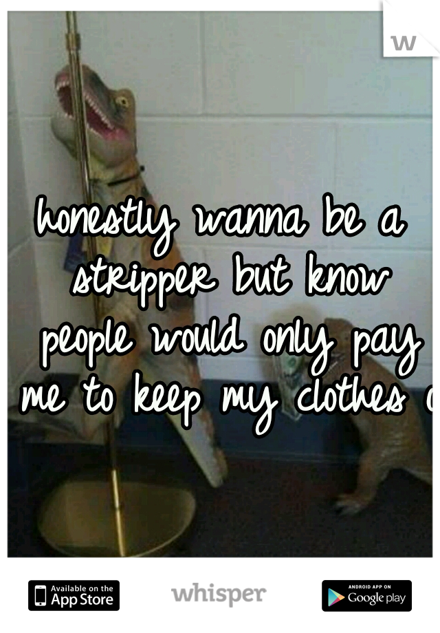 honestly wanna be a stripper but know people would only pay me to keep my clothes on