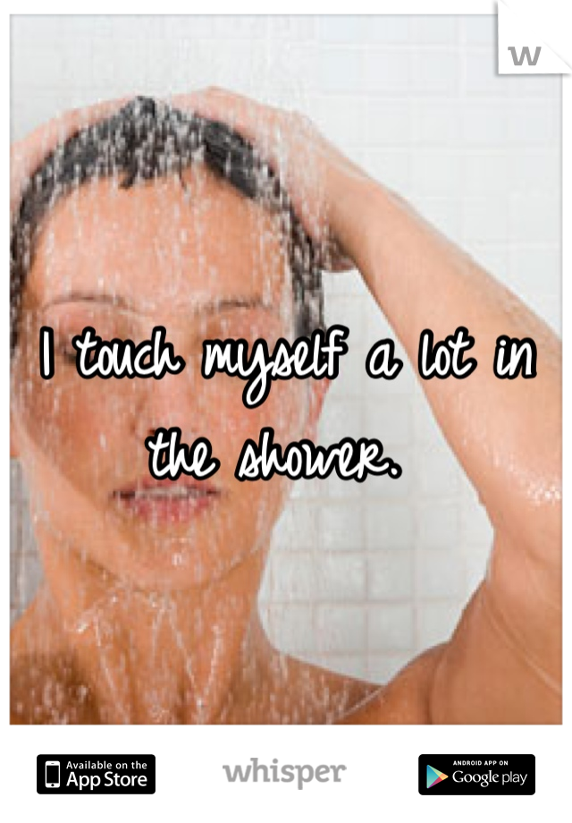 I touch myself a lot in the shower.