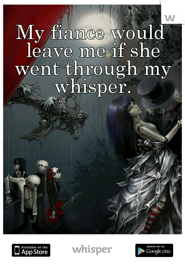 My fiance would leave me if she went through my whisper.