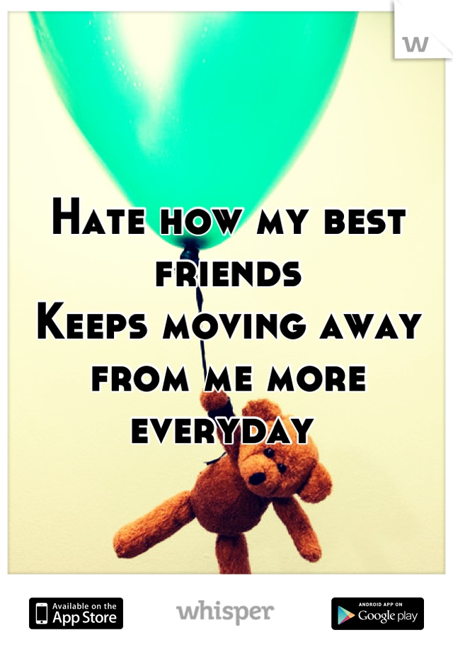 Hate how my best friends  Keeps moving away from me more everyday