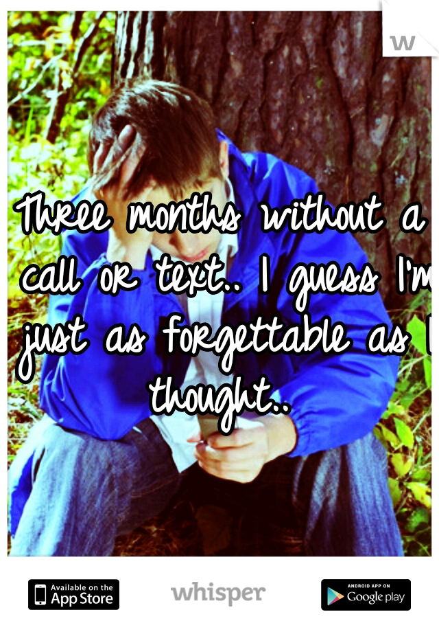Three months without a call or text.. I guess I'm just as forgettable as I thought..