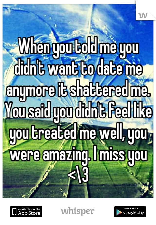 When you told me you didn't want to date me anymore it shattered me. You said you didn't feel like you treated me well, you were amazing. I miss you <\3