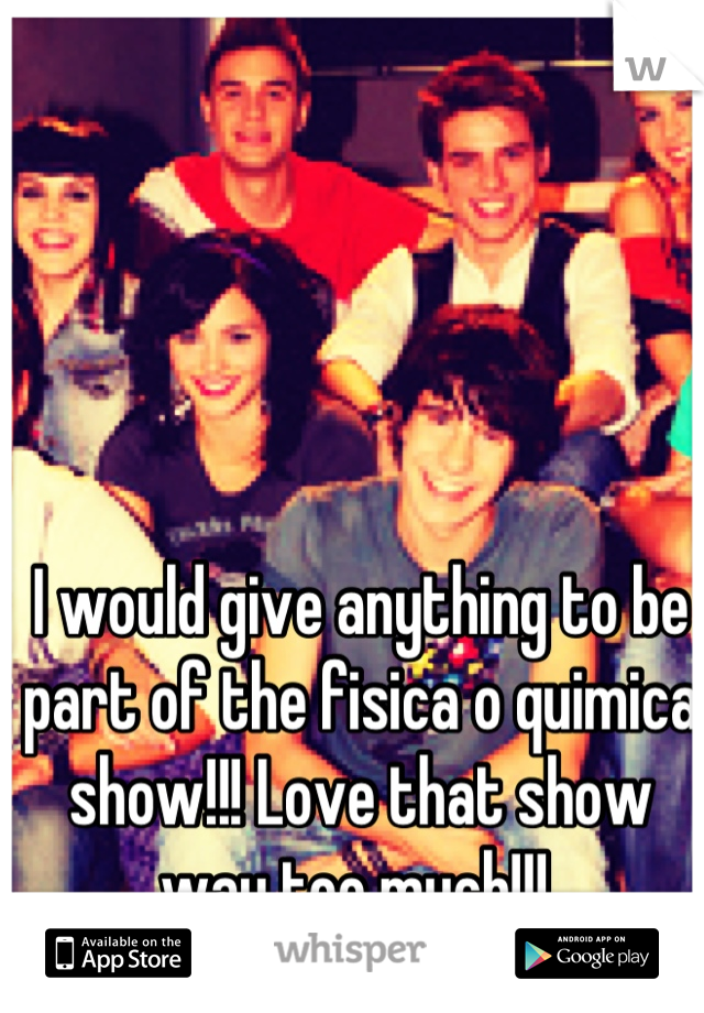 I would give anything to be part of the fisica o quimica show!!! Love that show way too much!!!