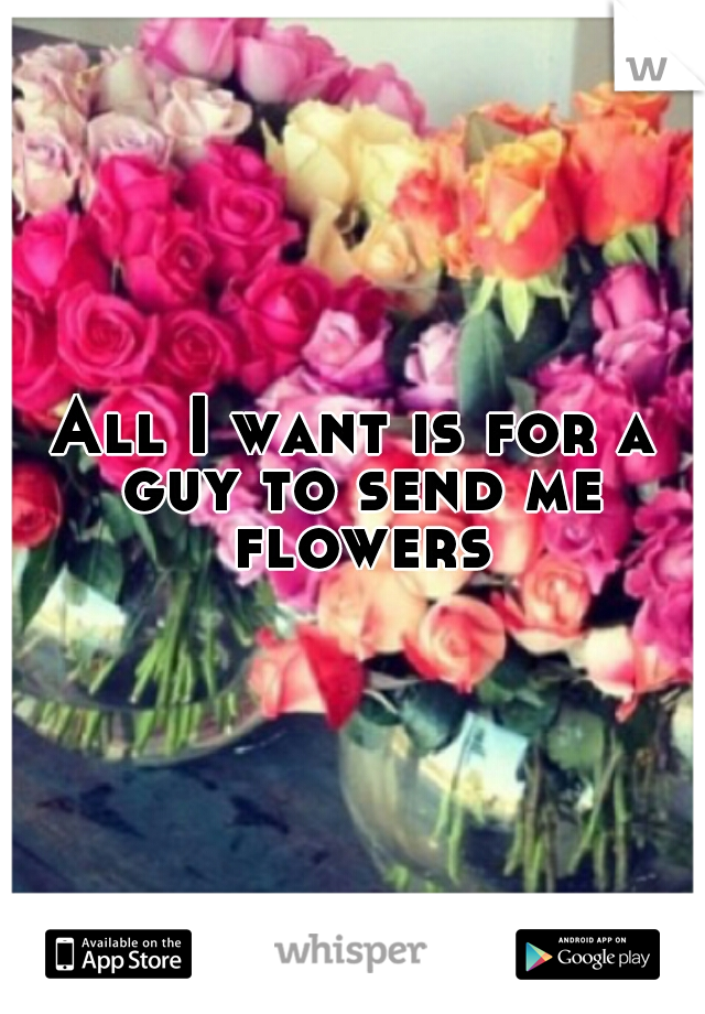 All I want is for a guy to send me flowers.