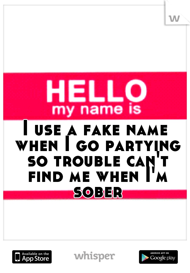 I use a fake name when I go partying so trouble can't find me when I'm sober