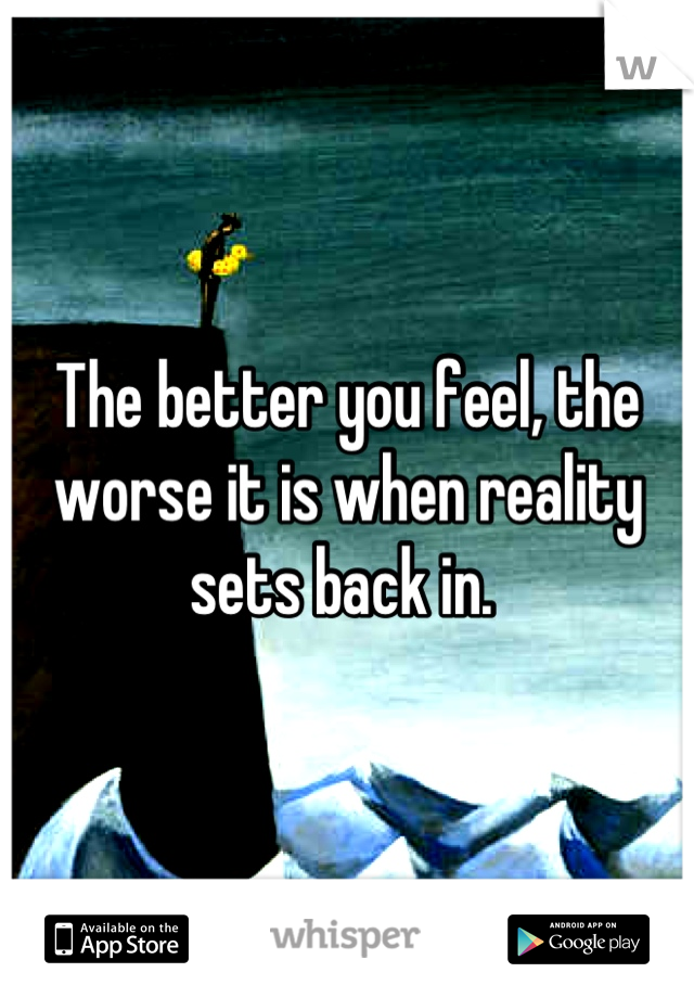 The better you feel, the worse it is when reality sets back in.