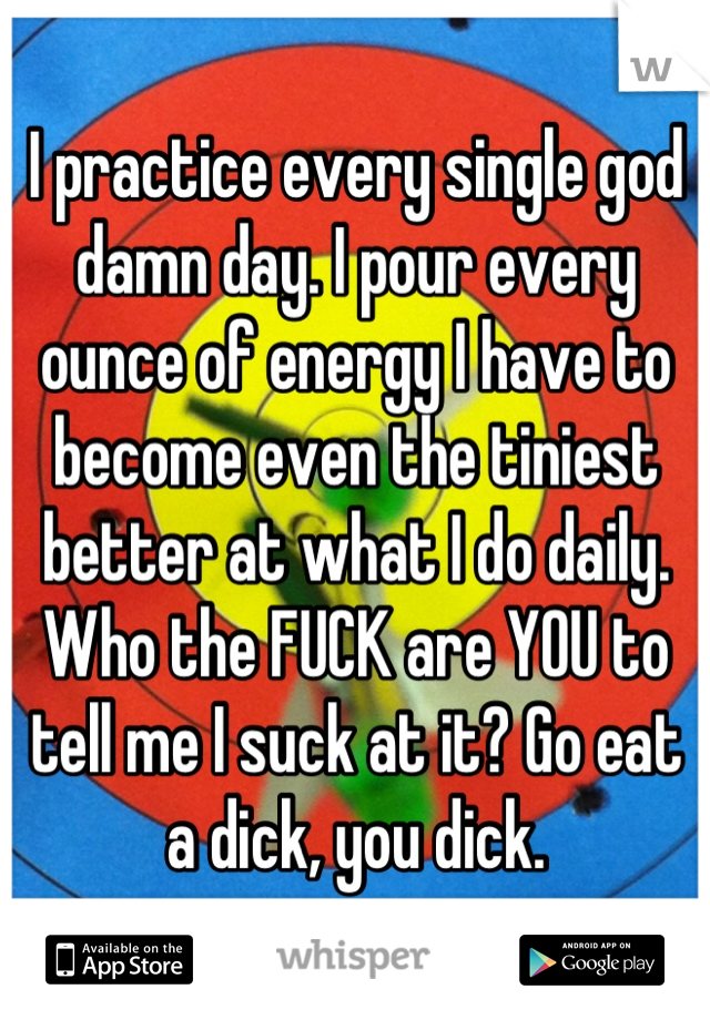 I practice every single god damn day. I pour every ounce of energy I have to become even the tiniest better at what I do daily. Who the FUCK are YOU to tell me I suck at it? Go eat a dick, you dick.