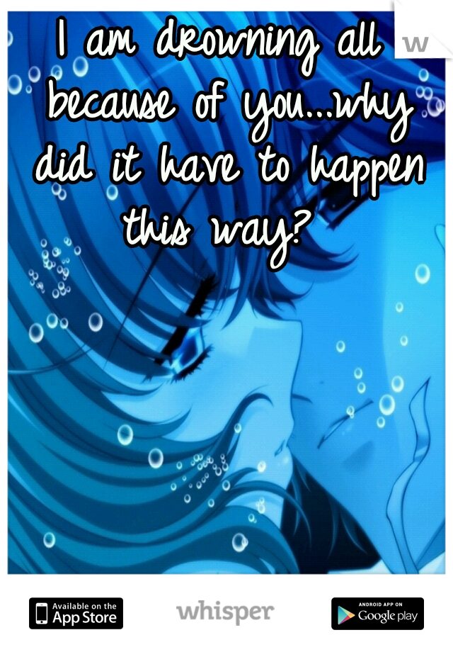 I am drowning all because of you...why did it have to happen this way?