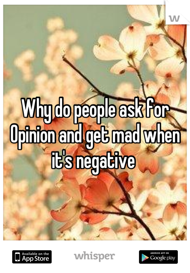 Why do people ask for Opinion and get mad when it's negative
