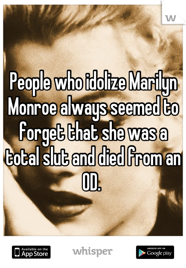 People who idolize Marilyn Monroe always seemed to forget that she was a total slut and died from an OD.