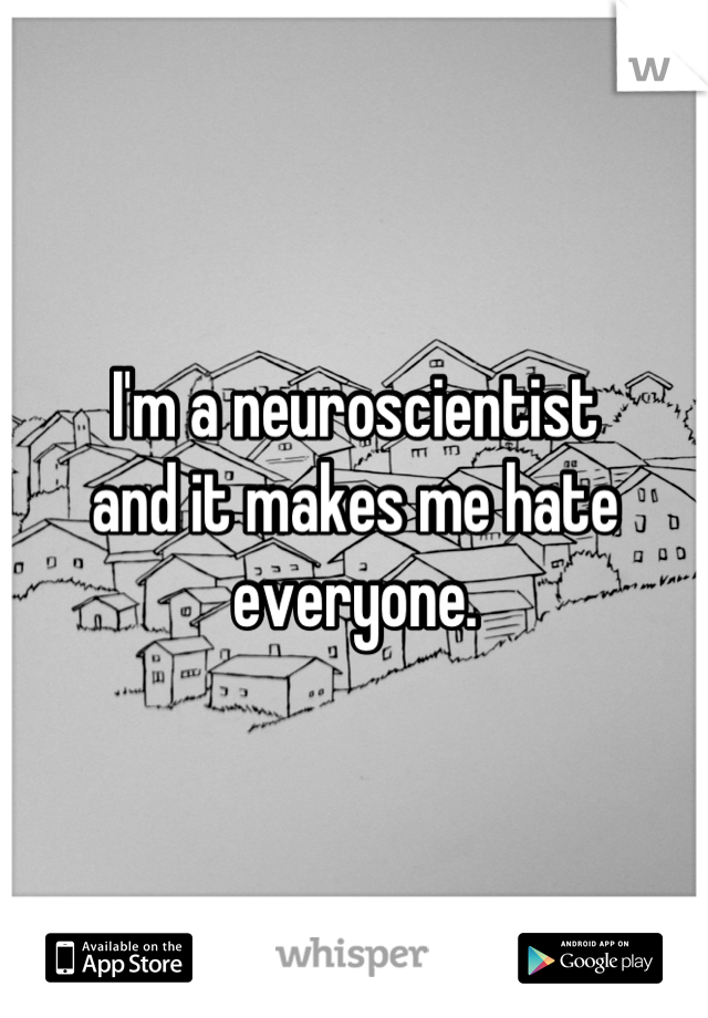 I'm a neuroscientist and it makes me hate everyone.