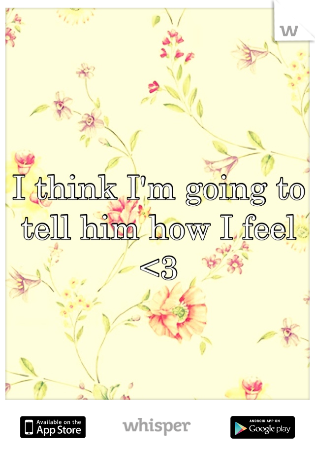 I think I'm going to tell him how I feel <3