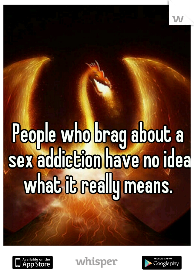 People who brag about a sex addiction have no idea what it really means.