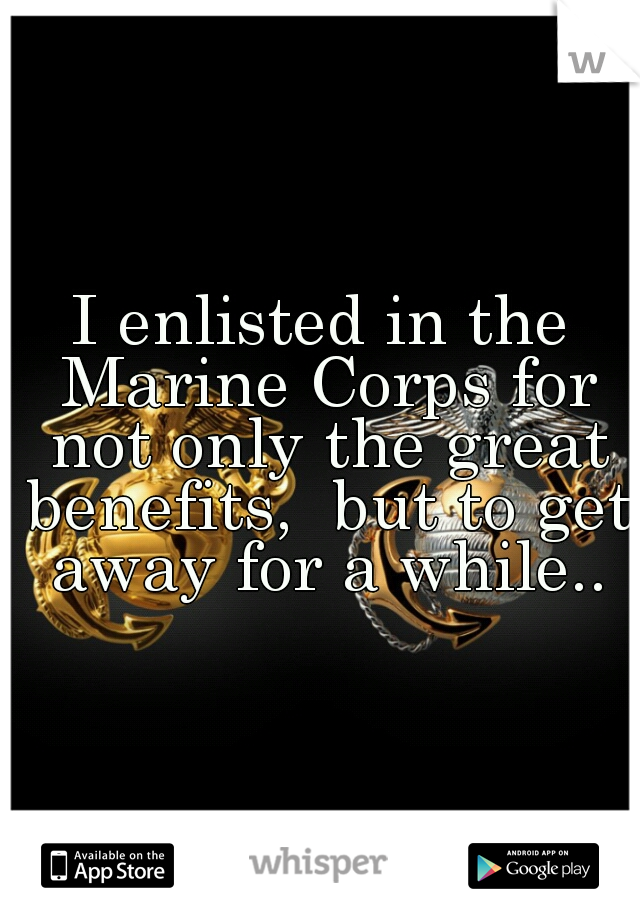 I enlisted in the Marine Corps for not only the great benefits,  but to get away for a while..