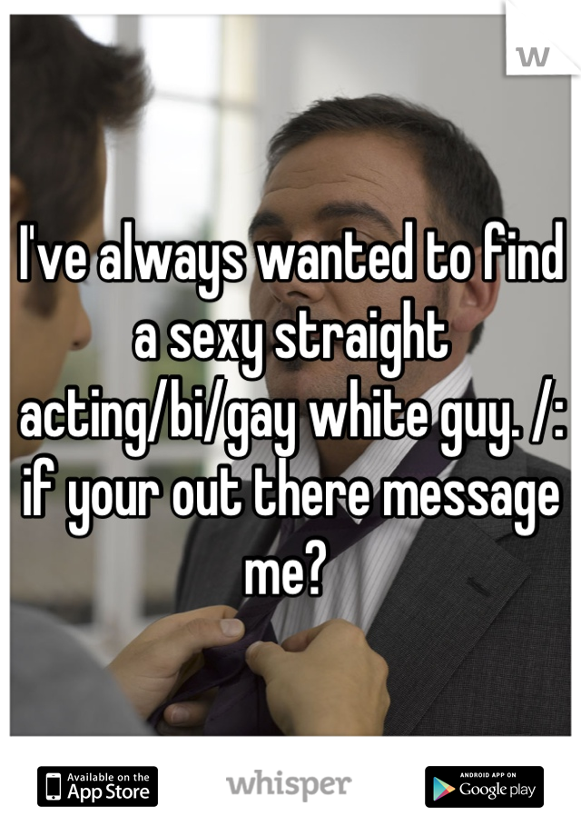 I've always wanted to find a sexy straight acting/bi/gay white guy. /: if your out there message me?