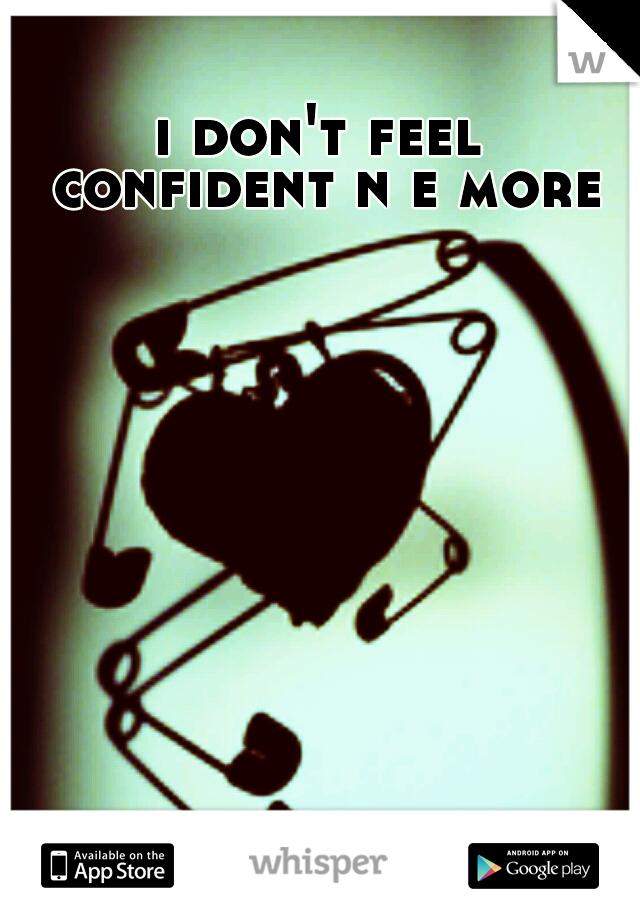 i don't feel confident n e more.
