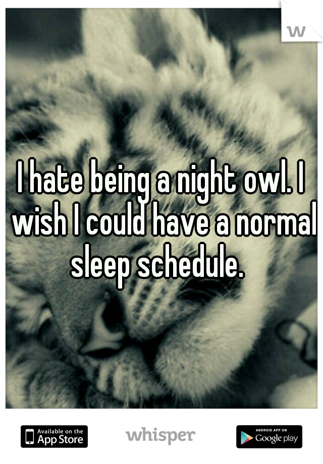 I hate being a night owl. I wish I could have a normal sleep schedule.