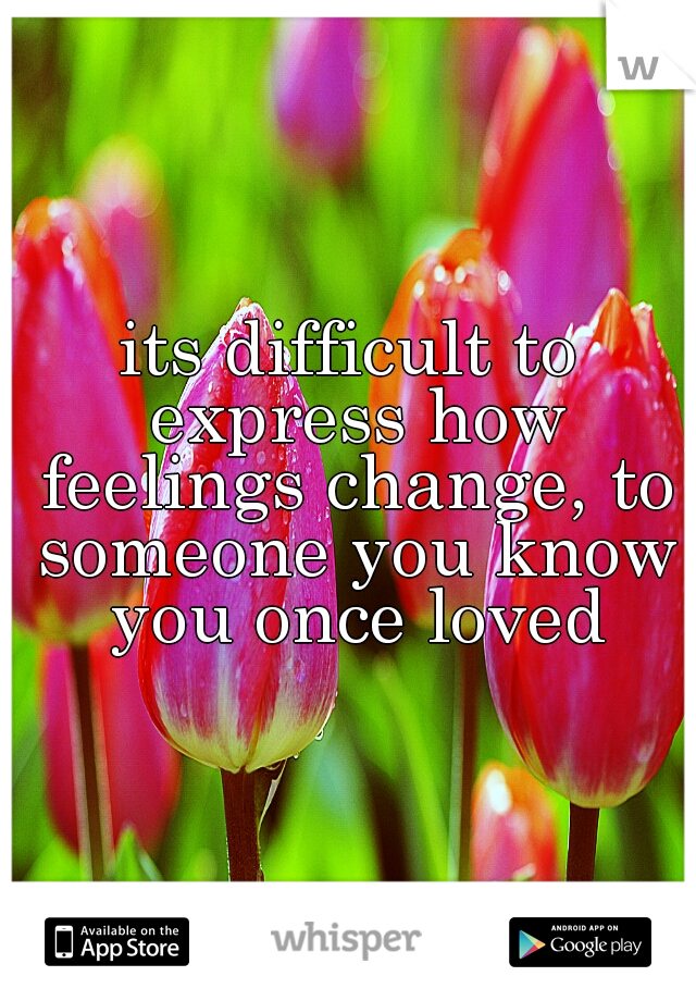 its difficult to express how feelings change, to someone you know you once loved