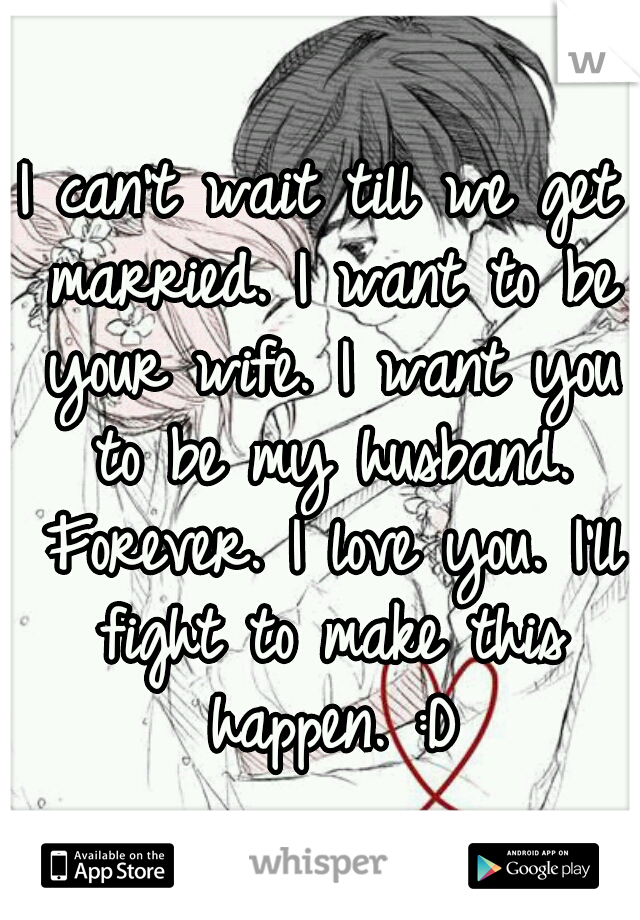 I can't wait till we get married. I want to be your wife. I want you to be my husband. Forever. I love you. I'll fight to make this happen. :D