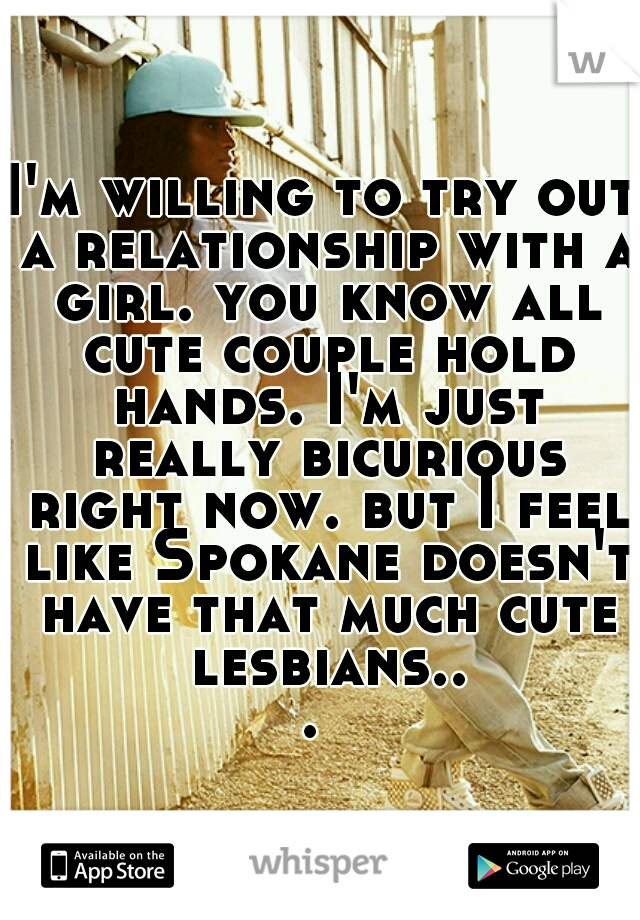 I'm willing to try out a relationship with a girl. you know all cute couple hold hands. I'm just really bicurious right now. but I feel like Spokane doesn't have that much cute lesbians...