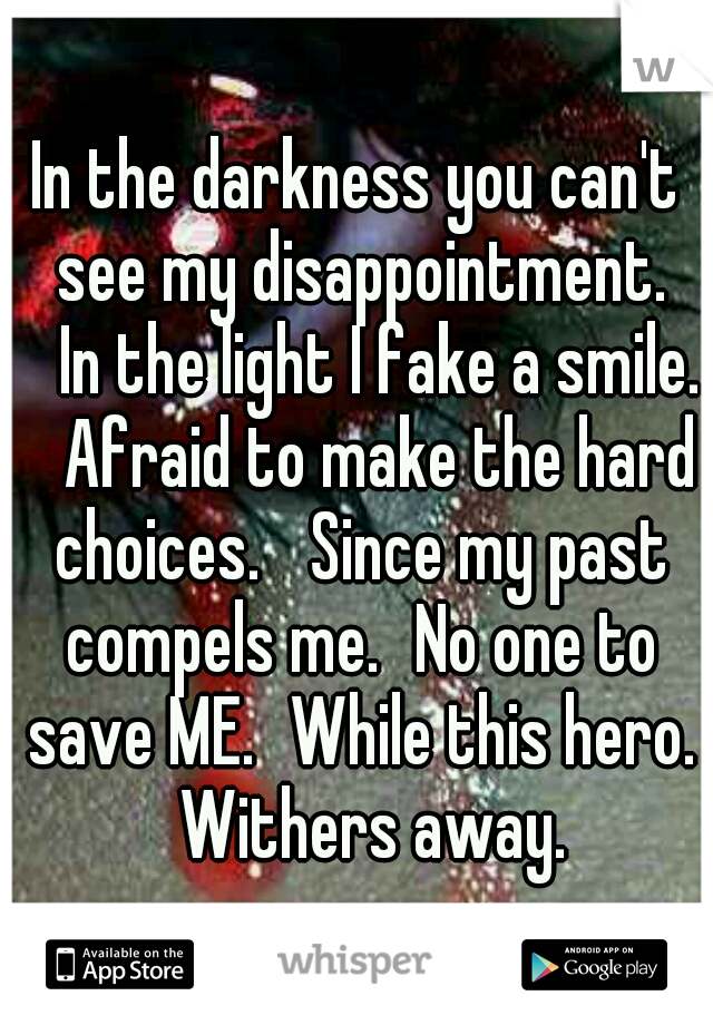 In the darkness you can't see my disappointment.  In the light I fake a smile.  Afraid to make the hard choices.  Since my past compels me. No one to save ME. While this hero.  Withers away.