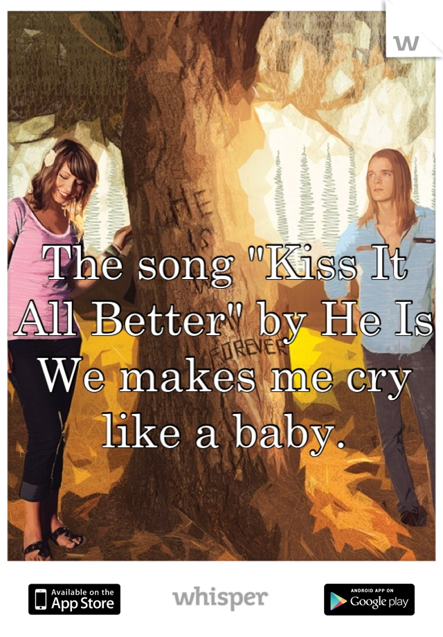 """The song """"Kiss It All Better"""" by He Is We makes me cry like a baby."""