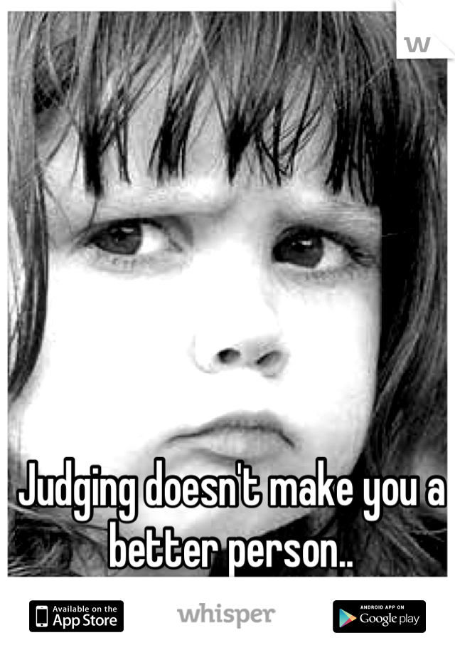 Judging doesn't make you a better person..