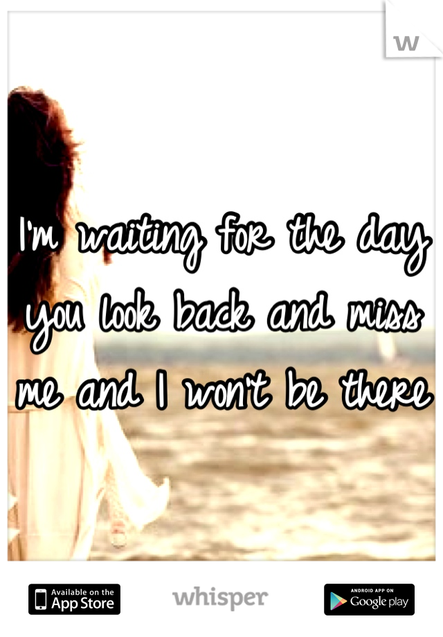 I'm waiting for the day you look back and miss me and I won't be there