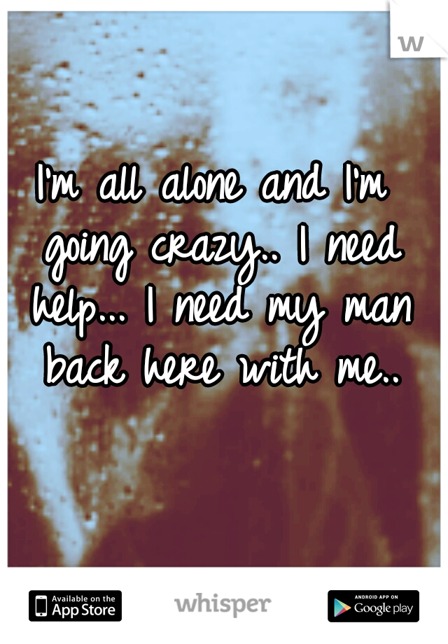 I'm all alone and I'm going crazy.. I need help... I need my man back here with me..
