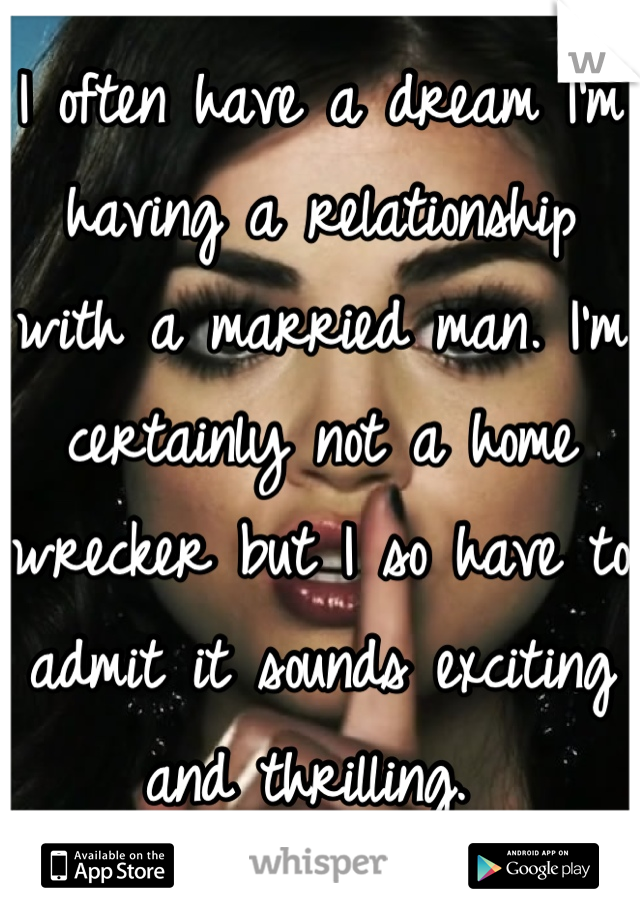I often have a dream I'm having a relationship with a married man. I'm certainly not a home wrecker but I so have to admit it sounds exciting and thrilling.