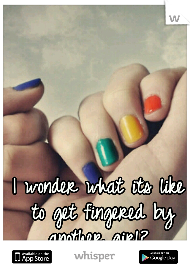 I wonder what its like to get fingered by another girl?..