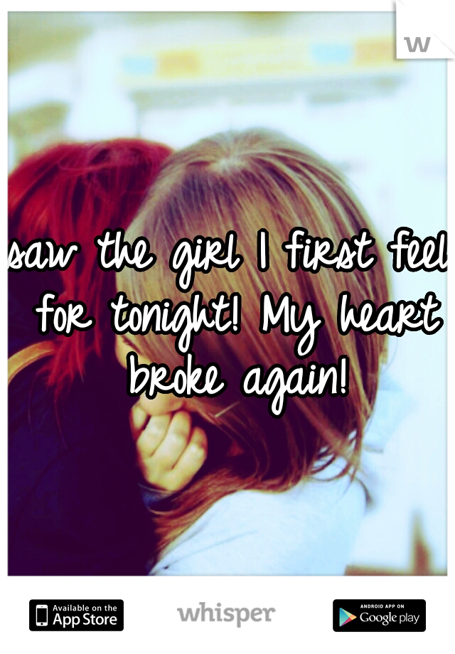 saw the girl I first feel for tonight! My heart broke again!