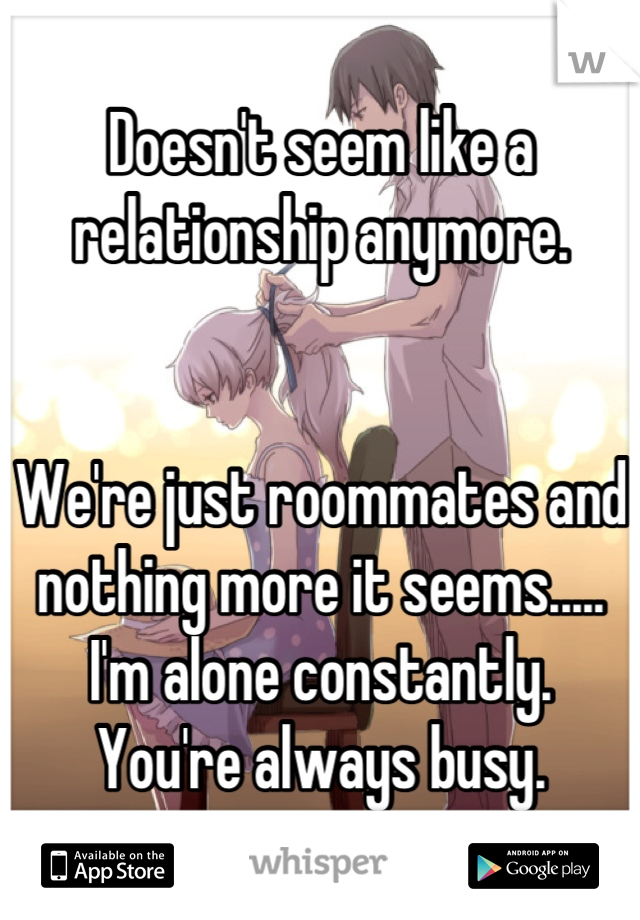 Doesn't seem like a relationship anymore.   We're just roommates and nothing more it seems..... I'm alone constantly. You're always busy.