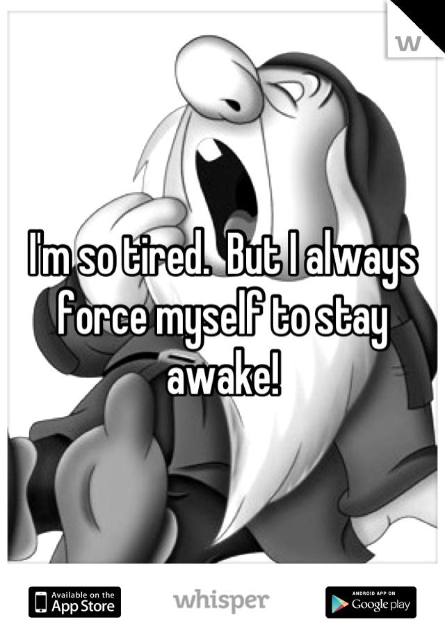 I'm so tired.  But I always force myself to stay awake!