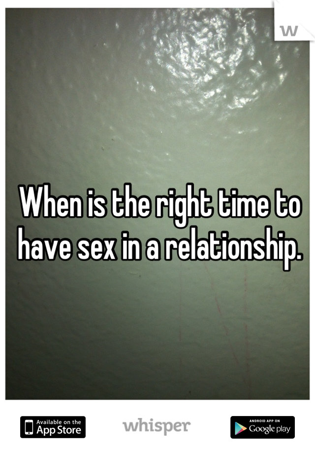 When is the right time to have sex in a relationship.