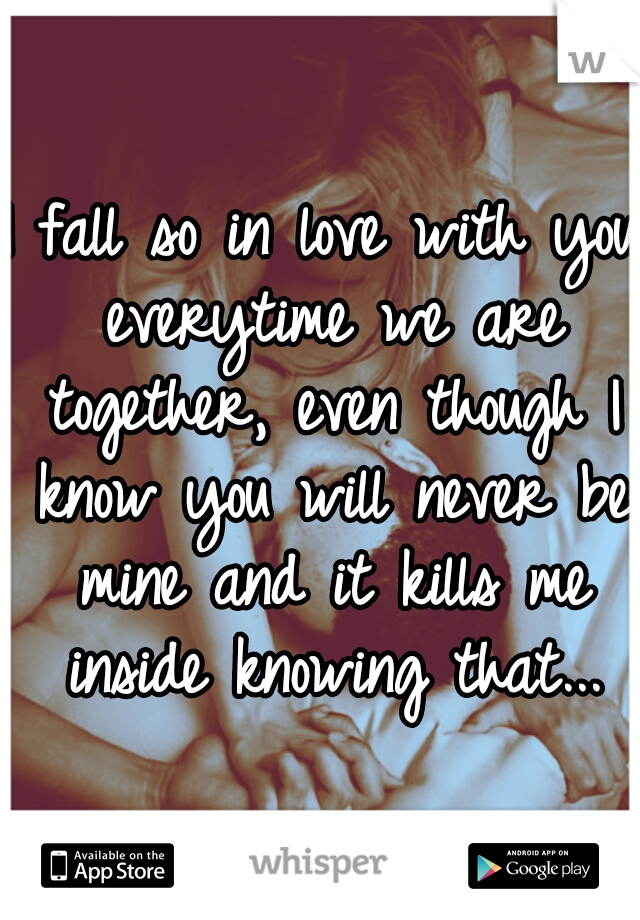 I fall so in love with you everytime we are together, even though I know you will never be mine and it kills me inside knowing that...