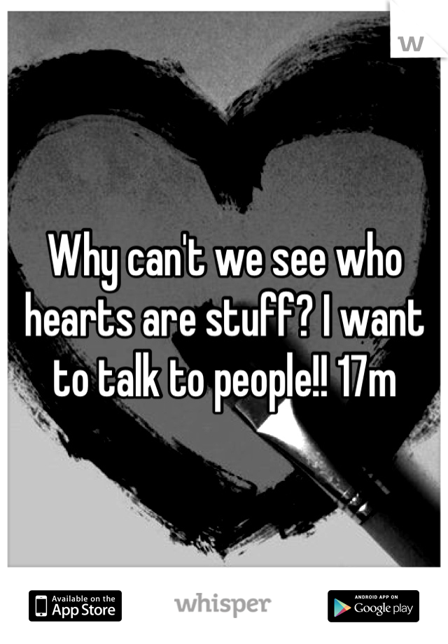 Why can't we see who hearts are stuff? I want to talk to people!! 17m