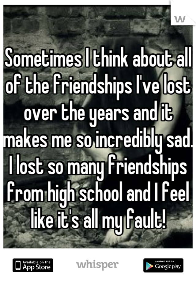 Sometimes I think about all of the friendships I've lost over the years and it makes me so incredibly sad. I lost so many friendships from high school and I feel like it's all my fault!