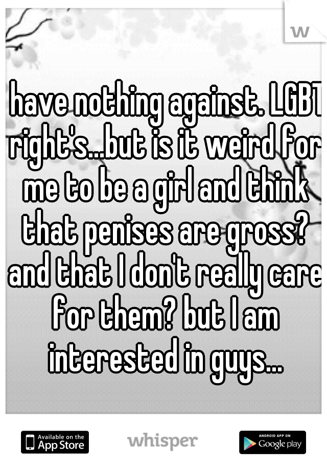 I have nothing against. LGBT right's...but is it weird for me to be a girl and think that penises are gross? and that I don't really care for them? but I am interested in guys...