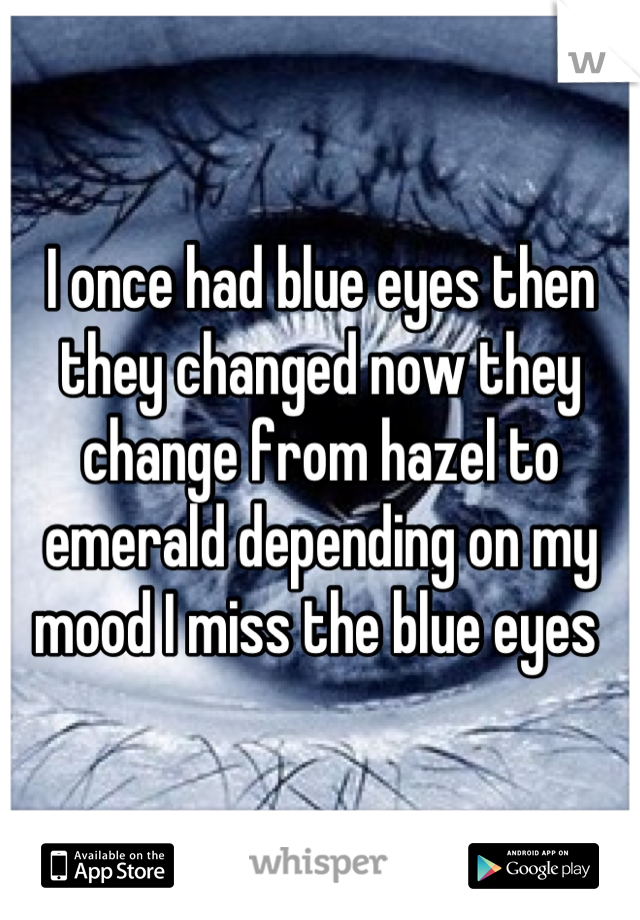 I once had blue eyes then they changed now they change from hazel to emerald depending on my mood I miss the blue eyes