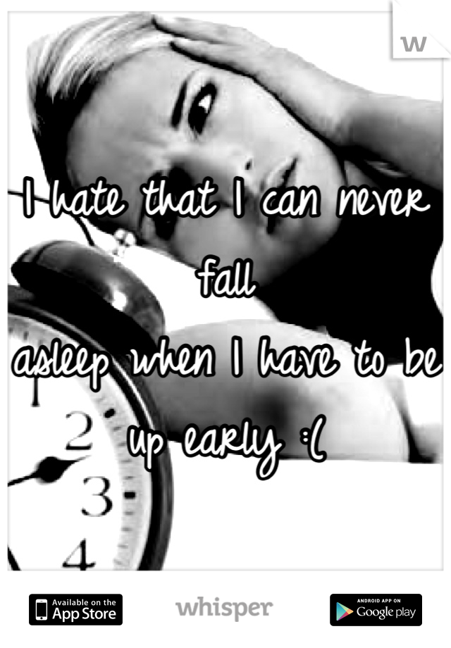 I hate that I can never fall asleep when I have to be up early :(