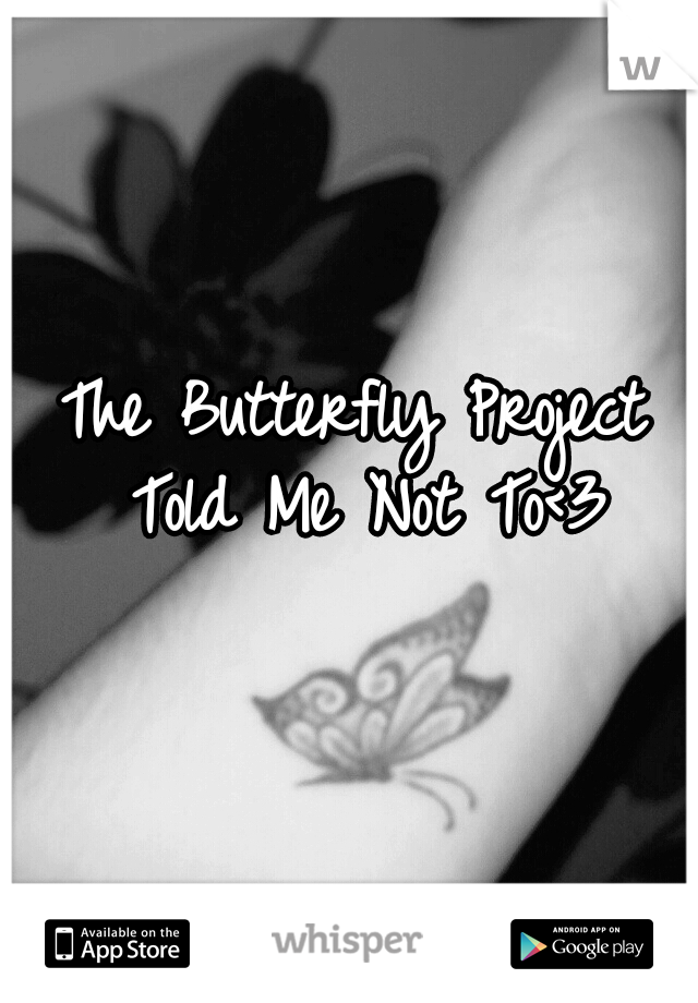 The Butterfly Project Told Me Not To<3