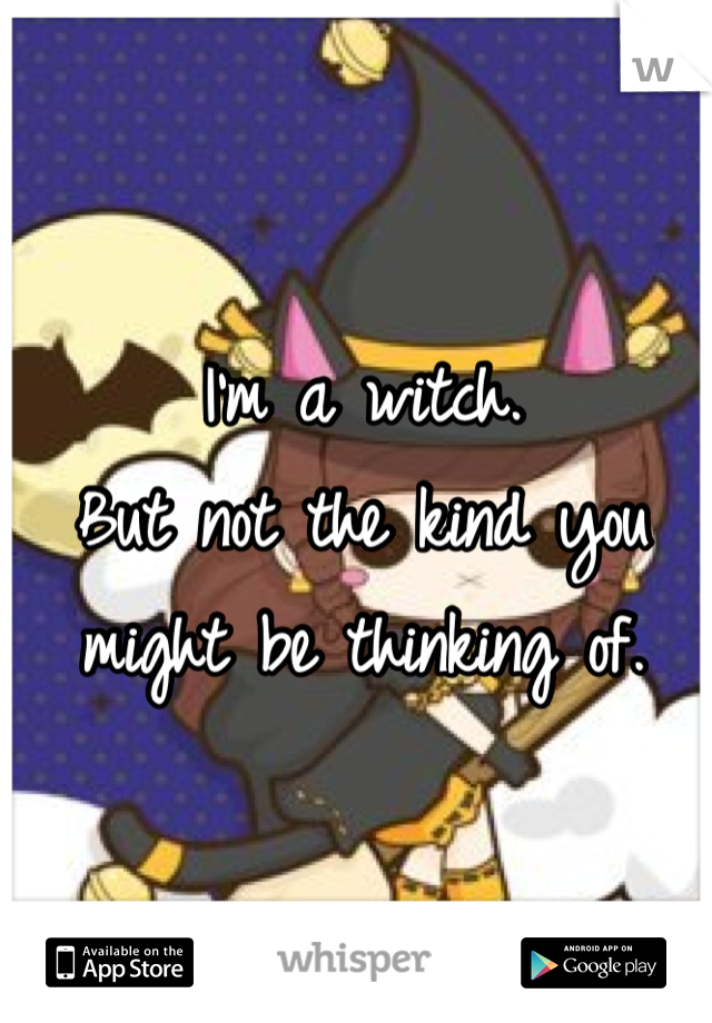 I'm a witch. But not the kind you might be thinking of.