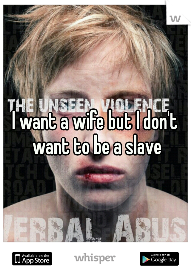 I want a wife but I don't want to be a slave