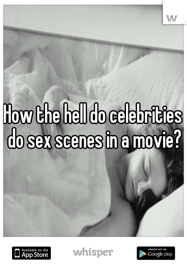 How the hell do celebrities do sex scenes in a movie?